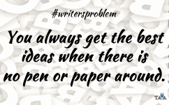 You always get the best ideas when there is no pen or paper around.