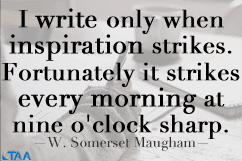 W. Somerset Maugham — 'I write only when inspiration strikes. Fortunately it strikes every morning at nine o'clock sharp.'