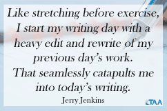 """Like stretching before exercise, I start my writing day with a heavy edit and rewrite of my previous day's work. That seamlessly catapults me into today's writing."" – Jerry Jenkins"