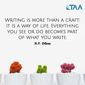 """Writing is more than a craft; it is a way of life. Everything you see or do becomes part of what you write."" H.P. Oliver"