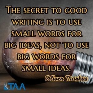 """The secret to good writing is to use small words for big ideas, not to use big words for small ideas."" ~Oliver Markus"