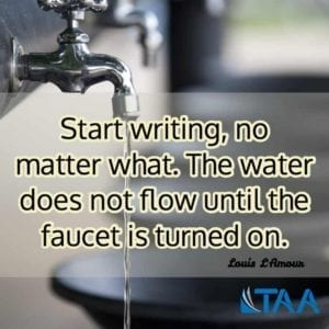 """Start writing, no matter what. The water does not flow until the faucet is turned on."" ~Louis L'Amour"