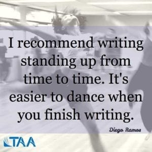 """I recommend writing standing up from time to time. It's easier to dance when you finish writing."" ~Diego Ramos"