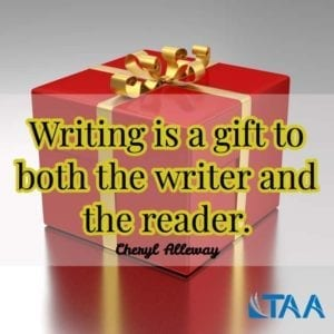 """Writing is a gift to both the writer and the reader."" ~Cheryl Alleway"
