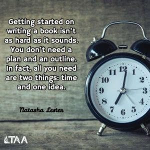 """Getting started on writing a book isn't as hard as it sounds. You don't need a plan and an outline. In fact, all you need are two things: time and one idea."" ~Natasha Lester"