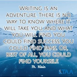 """Writing is an adventure. There is no way to know where it will take you, and what you will find. You could find success. You could find fans. Or, best of all, you could find yourself."" ~M. Kirin"