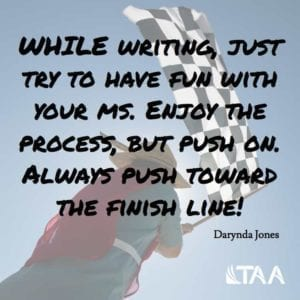 """While writing, just try to have fun with your ms. Enjoy the process, but push on. Always push toward the finish line!"""