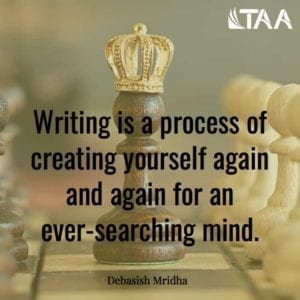 """Writing is a process of creating yourself again and again for an ever-searching mind."" ~Debasish Mridha"