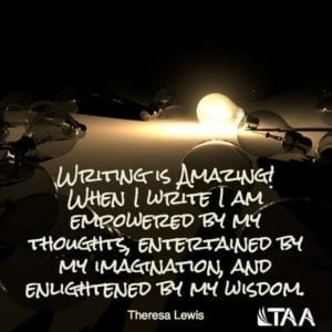 """Writing is amazing! When I write I am empowered by my thoughts, entertained by my imagination, and enlightened by my wisdom."" ~Theresa Lewis"