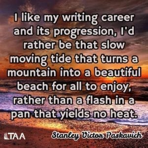 """I like my writing career and its progression, I'd rather be that slow moving tide that turns a mountain into a beautiful beach for all to enjoy, rather than a flash in a pan that yields no heat."" ~Stanley Victor Paskavich"