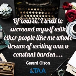 """Of course, I tried to surround myself with other people like me whose dream of writing was a constant burden...."" ~Gerald Olson"