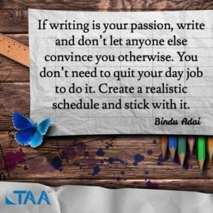 """If writing is your passion, write and don't let anyone else convince you otherwise. You don't need to quit your day job to do it. Create a realistic schedule and stick with it."" ~Bindu Adai"