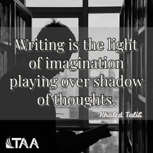 """Writing is the light of imagination playing over shadow of thoughts"" ~Khaled Talib"