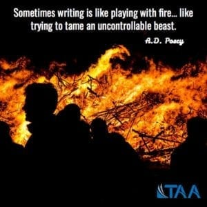 """Sometimes writing is like playing with fire...like trying to tame an uncontrollable beast."" ~A.D. Posey"
