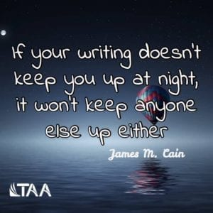 """If your writing doesn't keep you up at night, it won't keep anyone else up either."" ~James M. Cain"