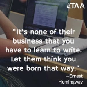 """It's none of their business that you have to learn to write. Let them think you were born that way."" ~Ernest Hemingway"