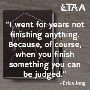 """I went for years not finishing anything. Because, of course, when you finish something you can be judged."" ~Erica Jong"