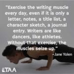 """Exercise the writing muscle every day, even if it is only a letter, notes, a title list, a character sketch, a journal entry. Writers are like dancers, like athletes. Without that exercise, the muscles seize up."" ~Jane Yolen"