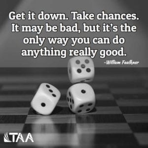 """Get it down. Take chances. It may be bad, but it's the only way you can do anything really good."" ~William Faulkner"