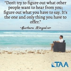 """Don't try to figure out what other people want to hear from you; figure out what you have to say. It's the one and only thing you have to offer."" ~Barbara Kingsolver"
