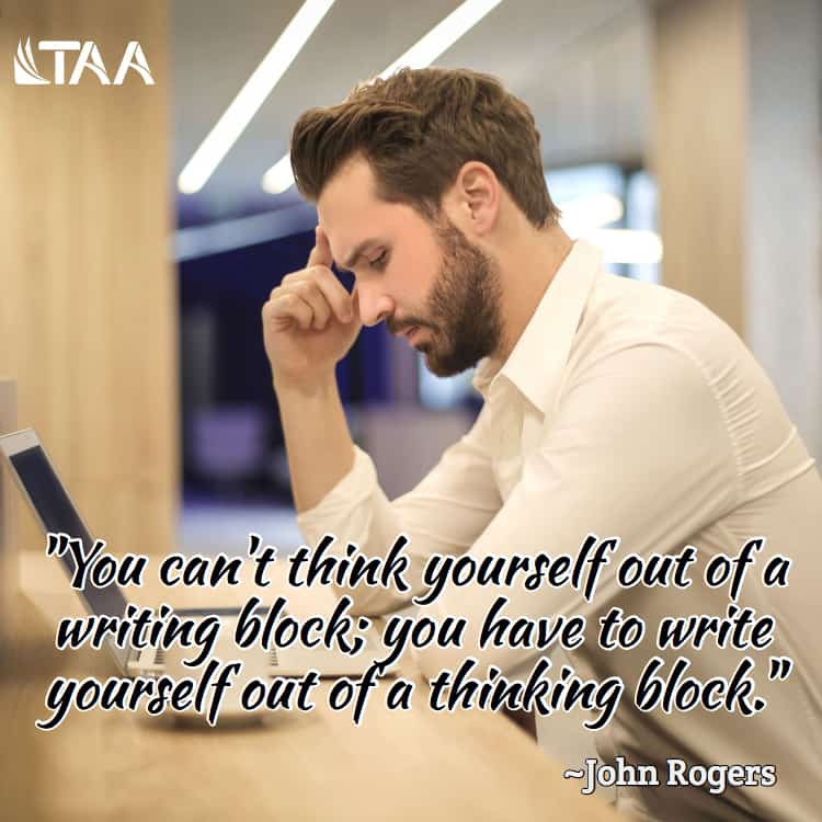 """You can't think yourself out of a writing block; you have to write yourself out of a thinking block."" ~John Rogers"