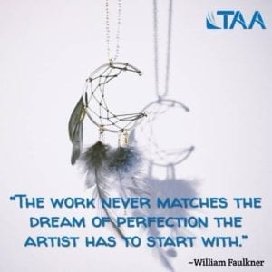 """The work never matches the dream of perfection the artist has to start with."" ~William Faulkner"