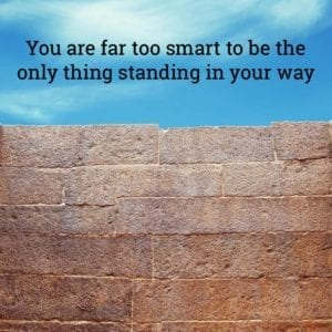 """You are far too smart to be the only thing standing in your way."""