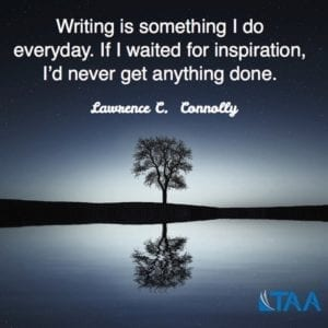 """Writing is something I do everyday. If I waited for inspiration, I'd never get anything done."" ~Lawrence C. Connolly"