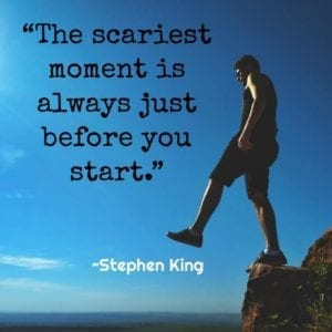 """The scariest moment is always just before you start."" ~Stephen King"