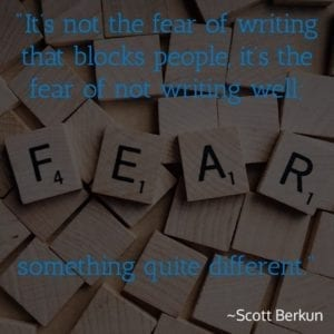 """It's not the fear of writing that blocks people, it's the fear of not writing well; something quite different."" ~Scott Berkun"