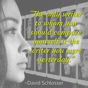 """The only writer to whom you should compare yourself is the writer you were yesterday."" ~David Schlosser"