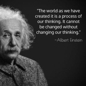 """The world as we have created it is a process of our thinking. It cannot be changed without changing our thinking."" ~Albert Einstein"