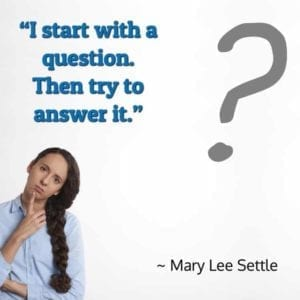 """I start with a question. Then try to answer it."" – Mary Lee Settle"