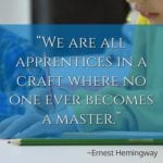 """We are all apprentices in a craft where no one ever becomes a master."" – Ernest Hemingway"