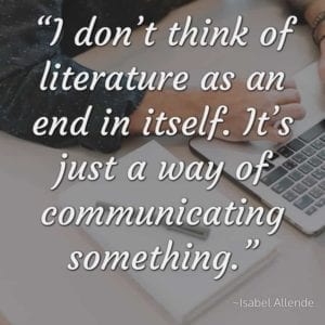"""I don't think of literature as an end in itself. It's just a way of communicating something."" ~Isabel Allende"