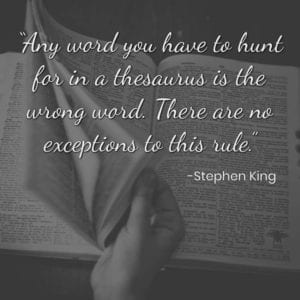 """Any word you have to hunt for in a thesaurus is the wrong word. There are no exceptions to this rule."" – Stephen King"