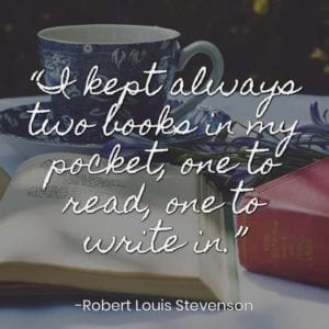 """I kept always two books in my pocket, one to read, one to write in."" – Robert Louis Stevenson"