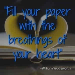 """Fill your paper with the breathings of your heart."" – William Wadsworth"