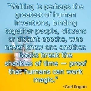 """Writing is perhaps the greatest of human inventions, binding together people, citizens of distant epochs, who never knew one another. Books break the shackles of time ― proof that humans can work magic."" – Carl Sagan"