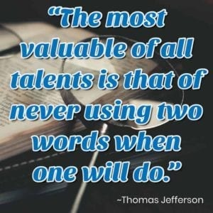 """The most valuable of all talents is that of never using two words when one will do."" – Thomas Jefferson"