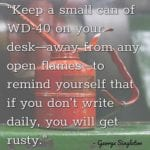 """Keep a small can of WD-40 on your desk—away from any open flames—to remind yourself that if you don't write daily, you will get rusty."" – George Singleton"