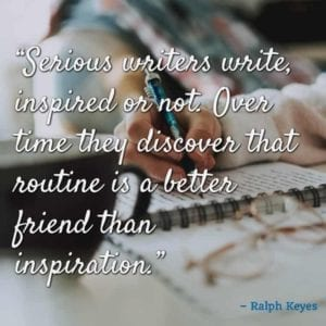 """Serious writers write, inspired or not. Over time they discover that routine is a better friend than inspiration."" – Ralph Keyes"