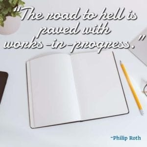 """The road to hell is paved with works-in-progress."" - Philip Roth"