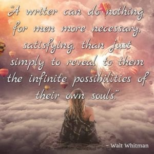 """A writer can do nothing for men more necessary, satisfying, than just simply to reveal to them the infinite possibilities of their own souls."" – Walt Whitman"