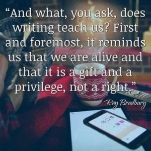 """And what, you ask, does writing teach us? First and foremost, it reminds us that we are alive and that it is a gift and a privilege, not a right."" ~Ray Bradbury"
