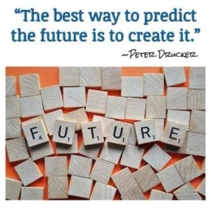 """The best way to predict the future is to create it."" ~Peter Drucker"