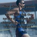 """""""That which we persist in doing becomes easier, not that the nature of the task has changed, but our ability to do has increased."""" ~Ralph Waldo Emerson"""