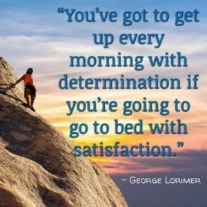 """You've got to get up every morning with determination if you're going to go to bed with satisfaction."" – George Lorimer"