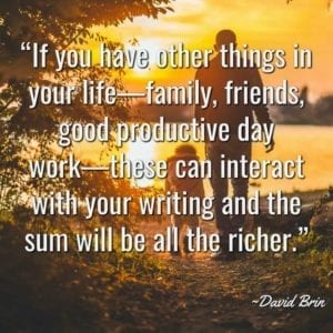 """If you have other things in your life—family, friends, good productive day work—these can interact with your writing and the sum will be all the richer."" ~David Brin"