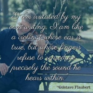 """I am irritated by my own writing. I am like a violinist whose ear is true, but whose fingers refuse to reproduce precisely the sound he hears within."" ~Gustave Flaubert"